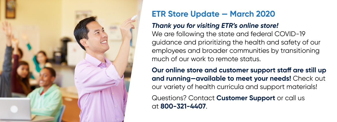 Thank you for visiting ETR's online store! We are following state and federal COVID-19 guidance and are prioritizing the health and safety of our employees and broader community. While we have transitioned much of our work to remote status, please know that our online store and remote customer support staff are still up and running and here to meet your needs! Check out our wide variety of health curricula and support materials. Questions? Contact the Customer Support team or call us at 800-321-4407.