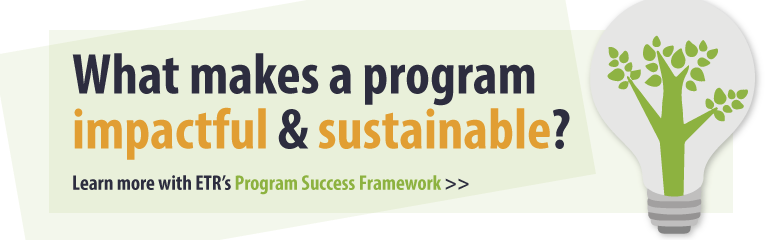 What makes a program impactful & sustainable? Click to learn more with ETR's Program Success Framework.